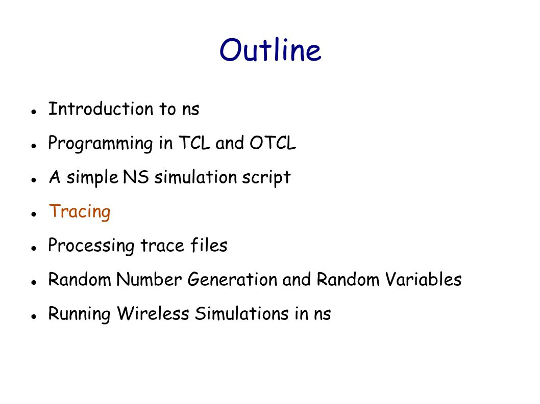Outline Introduction to ns Programming in TCL and OTCL A simple NS simulation script Tracing Processing trace files Random Number Generation and Random Variables Running Wireless Simulations in ns