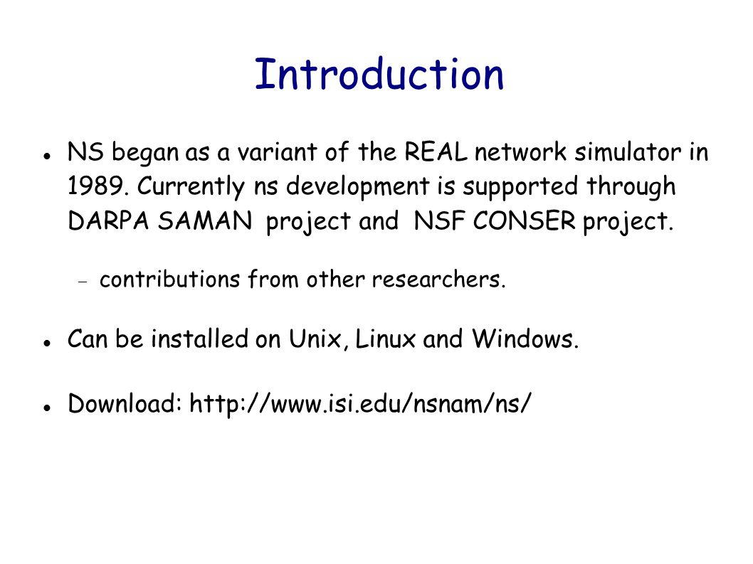 NS goals Support networking research and education:  protocol design, protocol comparison, traffic studies, etc.