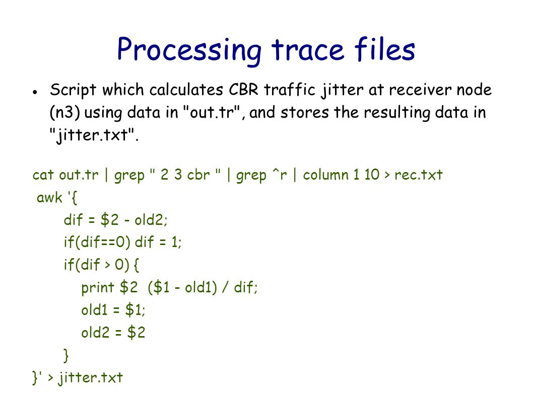 Processing trace files Script which calculates CBR traffic jitter at receiver node (n3) using data in out.tr , and stores the resulting data in jitter.txt .
