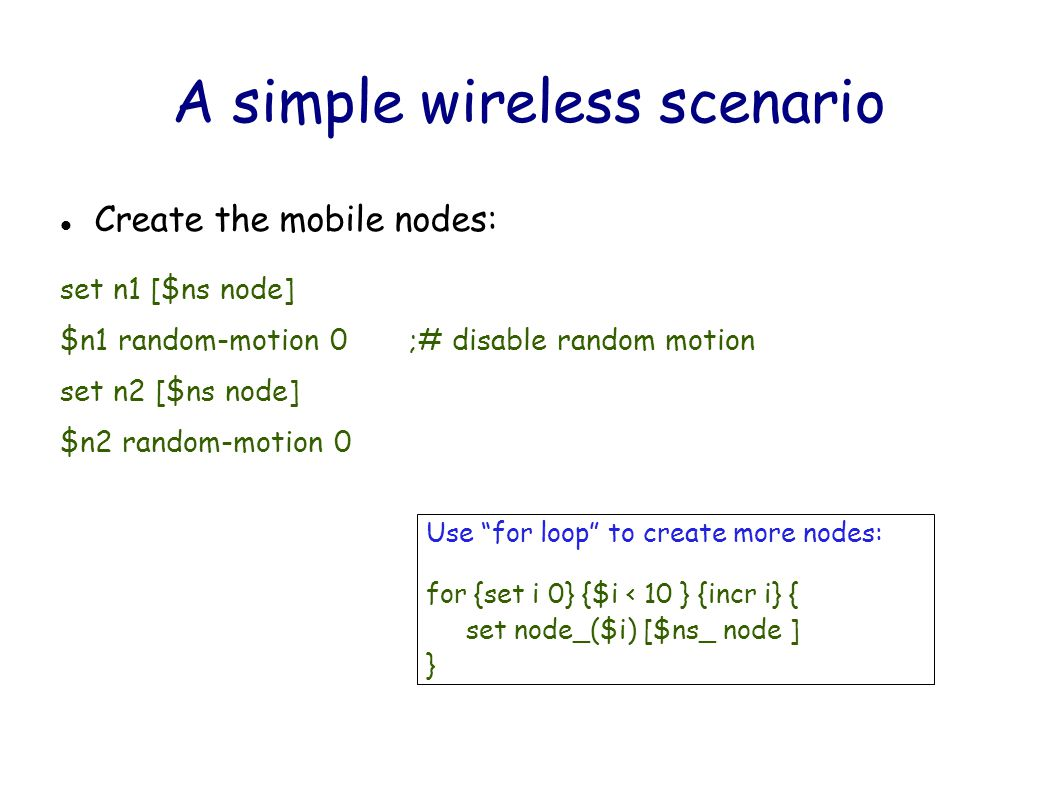 A simple wireless scenario Create the mobile nodes: set n1 [$ns node] $n1 random-motion 0 ;# disable random motion set n2 [$ns node] $n2 random-motion 0 Use for loop to create more nodes: for {set i 0} {$i < 10 } {incr i} { set node_($i) [$ns_ node ] }