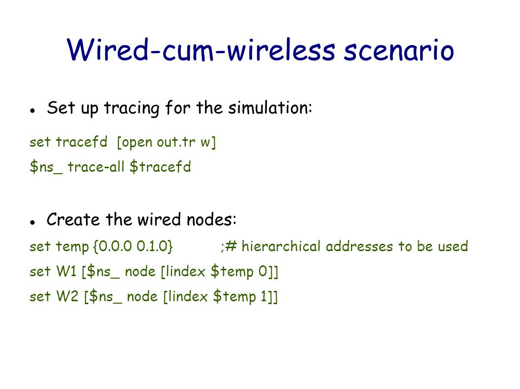 Wired-cum-wireless scenario Set up tracing for the simulation: set tracefd [open out.tr w] $ns_ trace-all $tracefd Create the wired nodes: set temp {0.0.0 0.1.0} ;# hierarchical addresses to be used set W1 [$ns_ node [lindex $temp 0]] set W2 [$ns_ node [lindex $temp 1]]
