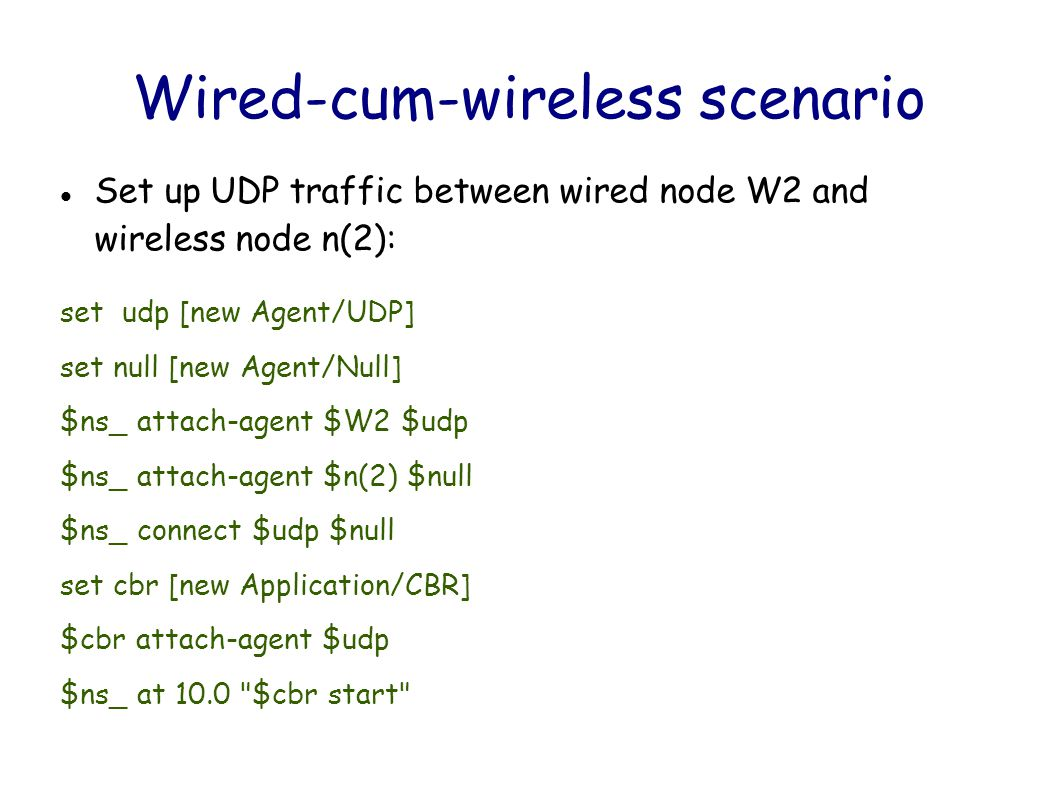 Wired-cum-wireless scenario Set up UDP traffic between wired node W2 and wireless node n(2): set udp [new Agent/UDP] set null [new Agent/Null] $ns_ attach-agent $W2 $udp $ns_ attach-agent $n(2) $null $ns_ connect $udp $null set cbr [new Application/CBR] $cbr attach-agent $udp $ns_ at 10.0 $cbr start