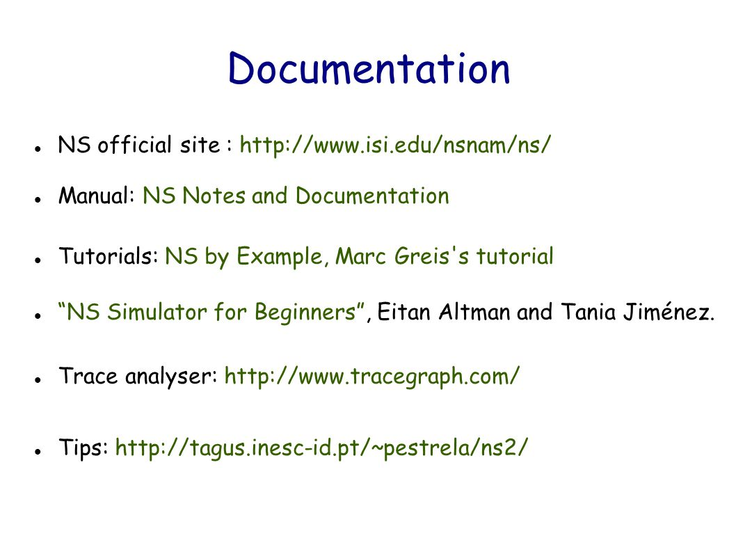 Documentation NS official site : http://www.isi.edu/nsnam/ns/ Manual: NS Notes and Documentation Tutorials: NS by Example, Marc Greis s tutorial NS Simulator for Beginners , Eitan Altman and Tania Jiménez.