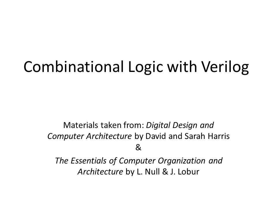 Combinational Logic with Verilog Materials taken from: Digital Design and Computer Architecture by David and Sarah Harris & The Essentials of Computer Organization and Architecture by L.