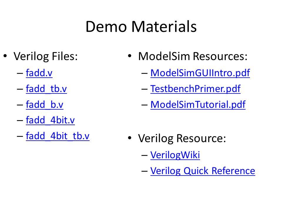 Demo Materials Verilog Files: – fadd.v fadd.v – fadd_tb.v fadd_tb.v – fadd_b.v fadd_b.v – fadd_4bit.v fadd_4bit.v – fadd_4bit_tb.v fadd_4bit_tb.v ModelSim Resources: – ModelSimGUIIntro.pdf ModelSimGUIIntro.pdf – TestbenchPrimer.pdf TestbenchPrimer.pdf – ModelSimTutorial.pdf ModelSimTutorial.pdf Verilog Resource: – VerilogWiki VerilogWiki – Verilog Quick Reference Verilog Quick Reference
