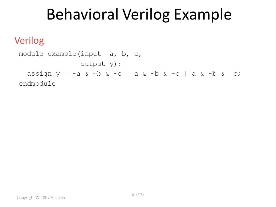 Copyright © 2007 Elsevier 4- Behavioral Verilog Example module example(input a, b, c, output y); assign y = ~a & ~b & ~c | a & ~b & ~c | a & ~b & c; endmodule Verilog :