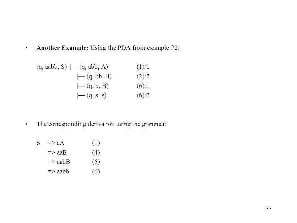 33 Another Example: Using the PDA from example #2: (q, aabb, S) |— (q, abb, A)(1)/1 |— (q, bb, B)(2)/2 |— (q, b, B)(6)/1 |— (q, ε, ε)(6)/2 The corresp