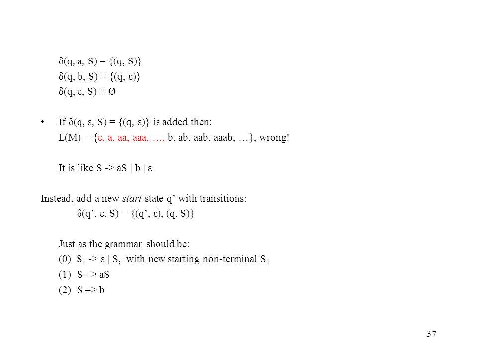 37 δ(q, a, S) = {(q, S)} δ(q, b, S) = {(q, ε)} δ(q, ε, S) = Ø If δ(q, ε, S) = {(q, ε)} is added then: L(M) = {ε, a, aa, aaa, …, b, ab, aab, aaab, …}, wrong.