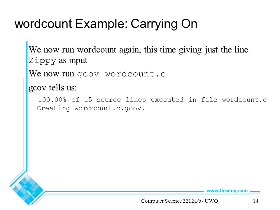 Computer Science 2212a/b - UWO14 wordcount Example: Carrying On We now run wordcount again, this time giving just the line Zippy as input We now run gcov wordcount.c gcov tells us: 100.00% of 15 source lines executed in file wordcount.c Creating wordcount.c.gcov.