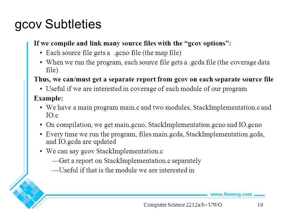 Computer Science 2212a/b - UWO19 gcov Subtleties If we compile and link many source files with the gcov options : Each source file gets a.gcno file (the map file) When we run the program, each source file gets a.gcda file (the coverage data file) Thus, we can/must get a separate report from gcov on each separate source file Useful if we are interested in coverage of each module of our program Example: We have a main program main.c and two modules, StackImplementation.c and IO.c On compilation, we get main.gcno, StackImplementation.gcno and IO.gcno Every time we run the program, files main.gcda, StackImplementation.gcda, and IO.gcda are updated We can say gcov StackImplementation.c —Get a report on StackImplementation.c separately —Useful if that is the module we are interested in