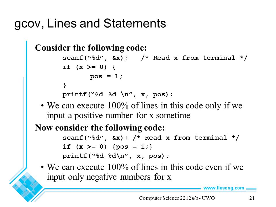 Computer Science 2212a/b - UWO21 gcov, Lines and Statements Consider the following code: scanf( %d , &x); /* Read x from terminal */ if (x >= 0) { pos = 1; } printf( %d %d \n , x, pos); We can execute 100% of lines in this code only if we input a positive number for x sometime Now consider the following code: scanf( %d , &x); /* Read x from terminal */ if (x >= 0) {pos = 1;} printf( %d %d\n , x, pos); We can execute 100% of lines in this code even if we input only negative numbers for x