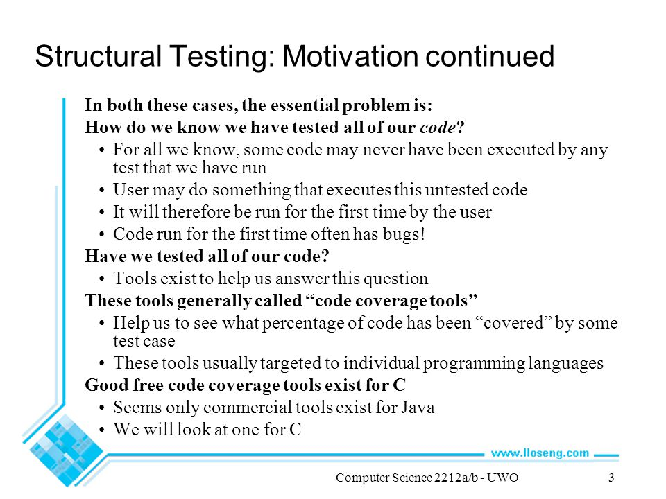 Computer Science 2212a/b - UWO3 Structural Testing: Motivation continued In both these cases, the essential problem is: How do we know we have tested all of our code.