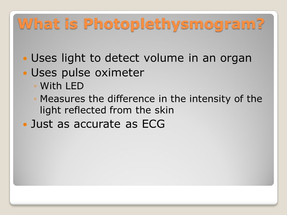 What is Photoplethysmogram? Uses light to detect volume in an organ Uses pulse oximeter ◦With LED ◦Measures the difference in the intensity of the lig