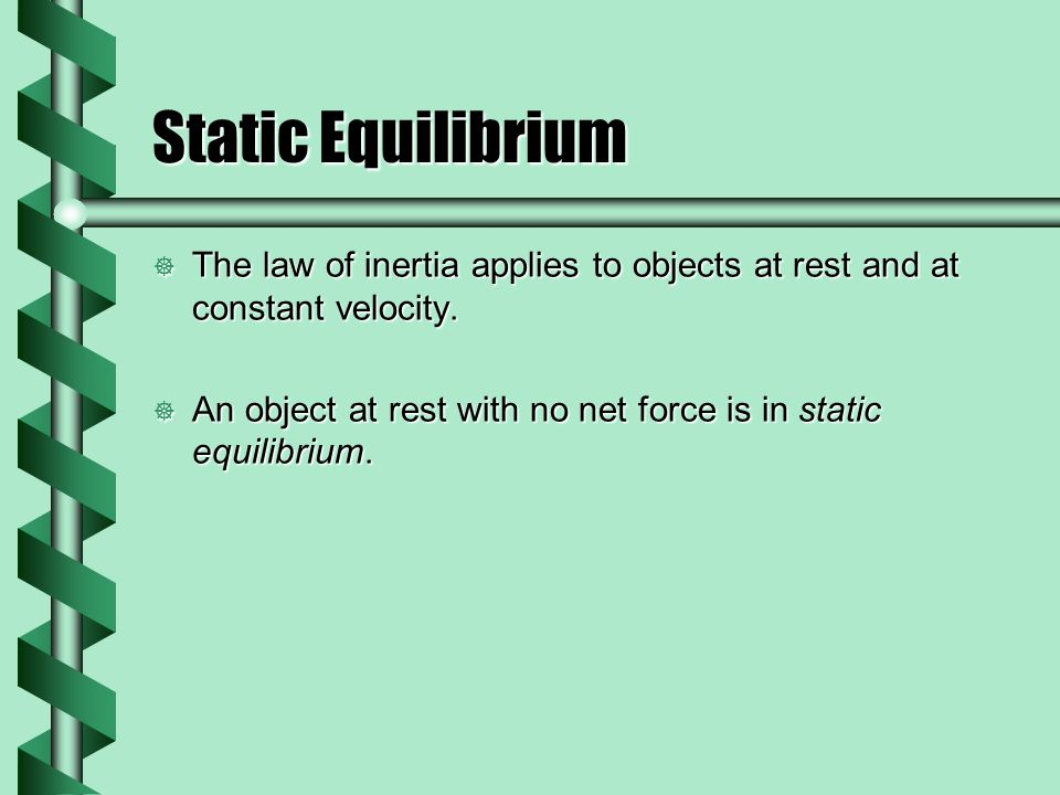Static Equilibrium  The law of inertia applies to objects at rest and at constant velocity.