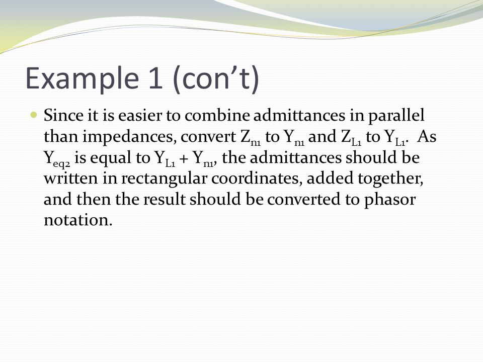Example 1 (con't) Since it is easier to combine admittances in parallel than impedances, convert Z n1 to Y n1 and Z L1 to Y L1.