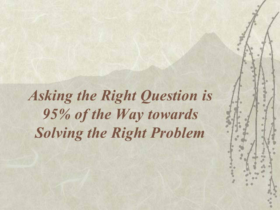Asking the Right Question is 95% of the Way towards Solving the Right Problem