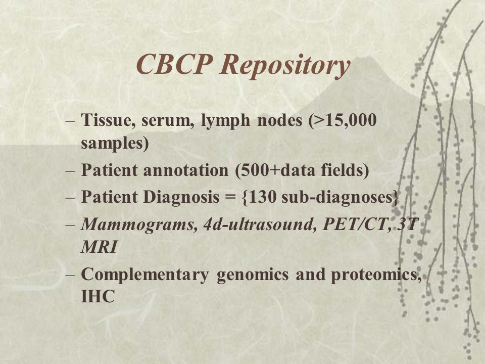 CBCP Repository –Tissue, serum, lymph nodes (>15,000 samples) –Patient annotation (500+data fields) –Patient Diagnosis = {130 sub-diagnoses} –Mammograms, 4d-ultrasound, PET/CT, 3T MRI –Complementary genomics and proteomics, IHC