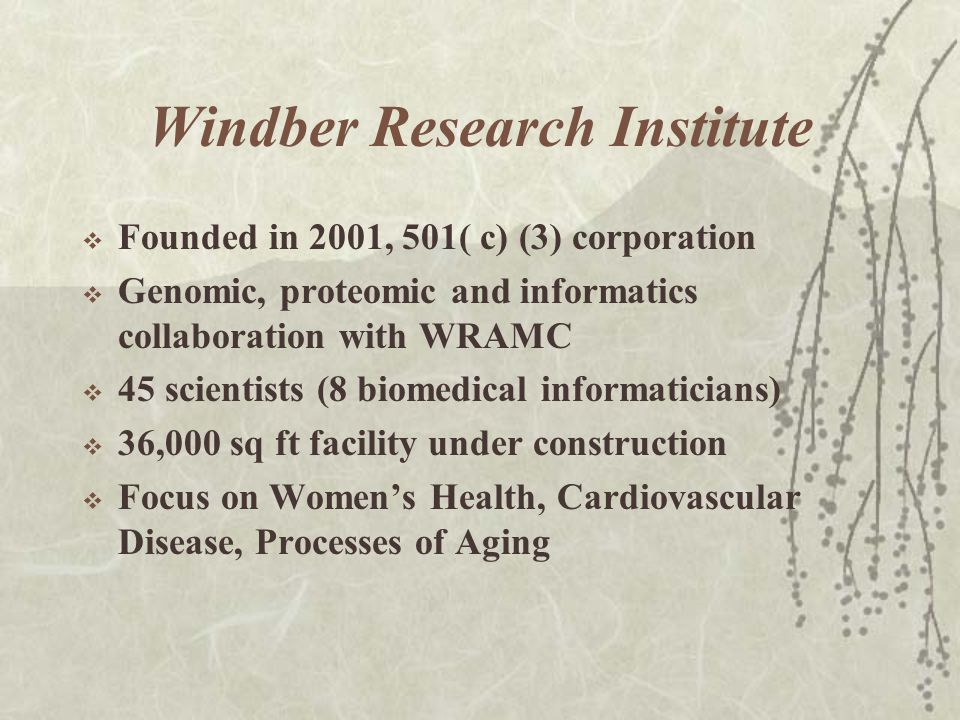 Windber Research Institute  Founded in 2001, 501( c) (3) corporation  Genomic, proteomic and informatics collaboration with WRAMC  45 scientists (8 biomedical informaticians)  36,000 sq ft facility under construction  Focus on Women's Health, Cardiovascular Disease, Processes of Aging