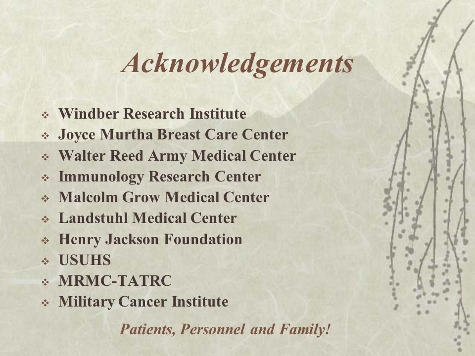 Acknowledgements  Windber Research Institute  Joyce Murtha Breast Care Center  Walter Reed Army Medical Center  Immunology Research Center  Malcolm Grow Medical Center  Landstuhl Medical Center  Henry Jackson Foundation  USUHS  MRMC-TATRC  Military Cancer Institute Patients, Personnel and Family!