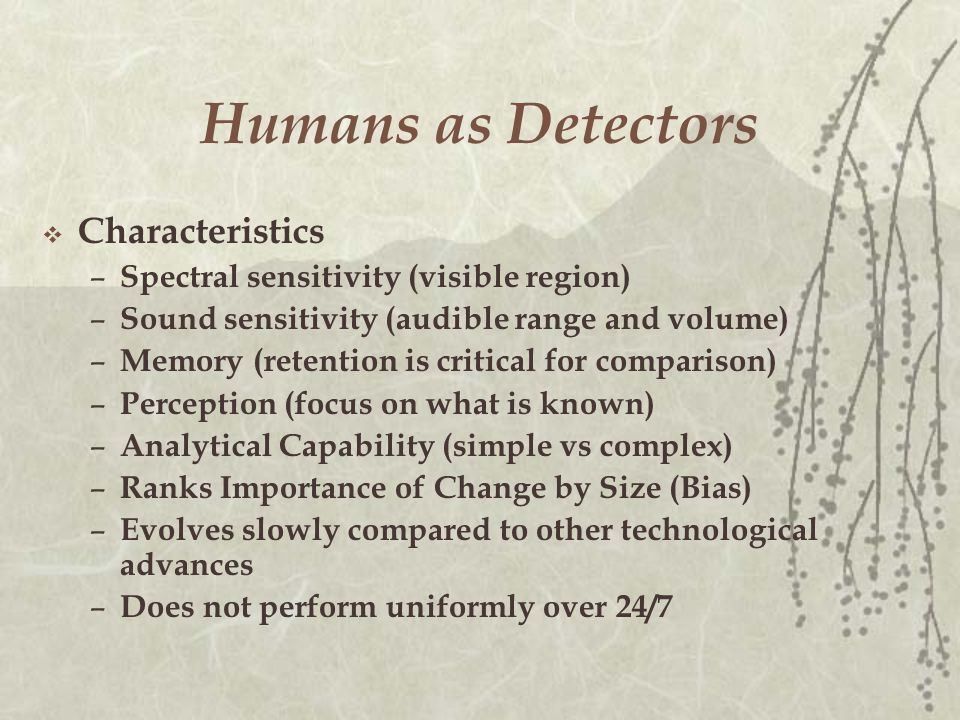 Humans as Detectors  Characteristics – Spectral sensitivity (visible region) – Sound sensitivity (audible range and volume) – Memory (retention is critical for comparison) – Perception (focus on what is known) – Analytical Capability (simple vs complex) – Ranks Importance of Change by Size (Bias) – Evolves slowly compared to other technological advances – Does not perform uniformly over 24/7