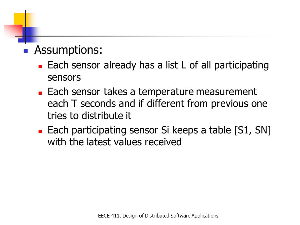 EECE 411: Design of Distributed Software Applications Assumptions: Each sensor already has a list L of all participating sensors Each sensor takes a temperature measurement each T seconds and if different from previous one tries to distribute it Each participating sensor Si keeps a table [S1, SN] with the latest values received