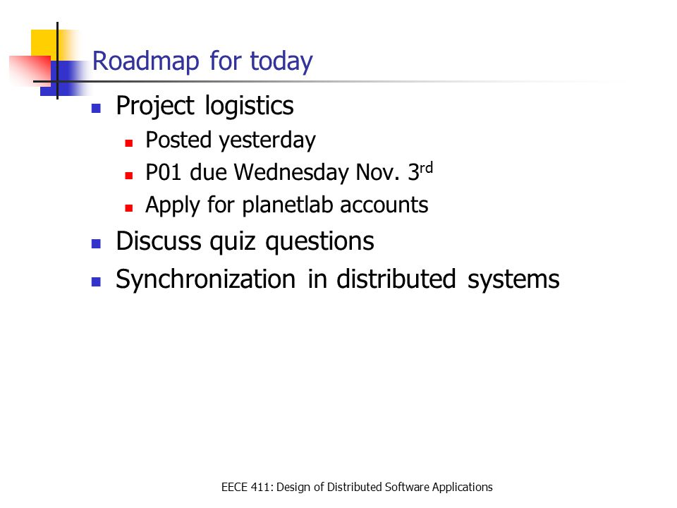 EECE 411: Design of Distributed Software Applications Roadmap for today Project logistics Posted yesterday P01 due Wednesday Nov. 3 rd Apply for plane