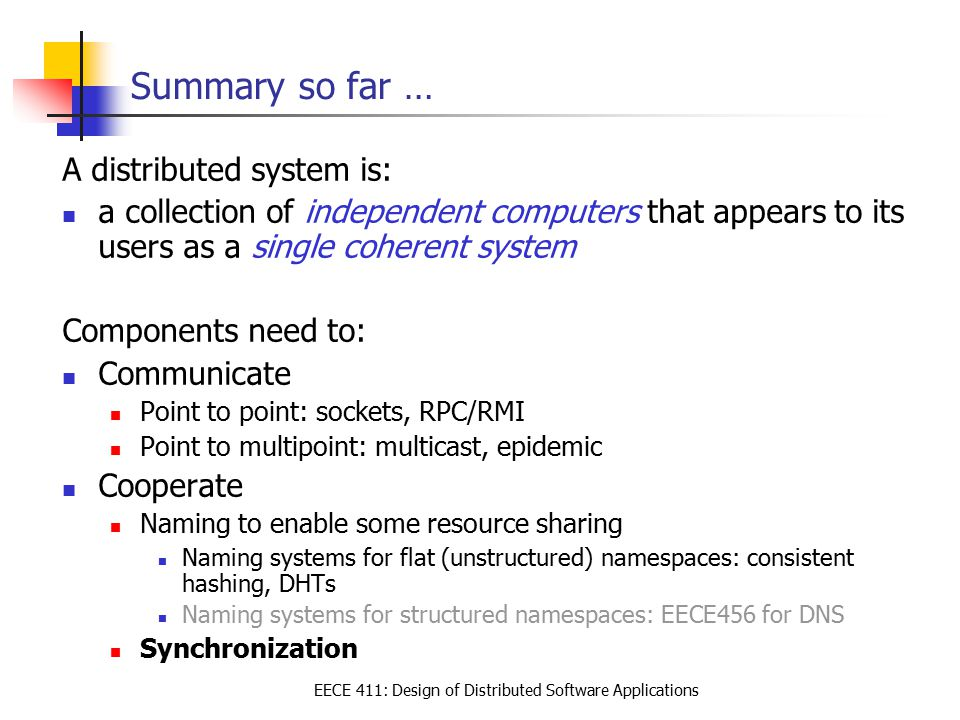EECE 411: Design of Distributed Software Applications Summary so far … A distributed system is: a collection of independent computers that appears to its users as a single coherent system Components need to: Communicate Point to point: sockets, RPC/RMI Point to multipoint: multicast, epidemic Cooperate Naming to enable some resource sharing Naming systems for flat (unstructured) namespaces: consistent hashing, DHTs Naming systems for structured namespaces: EECE456 for DNS Synchronization