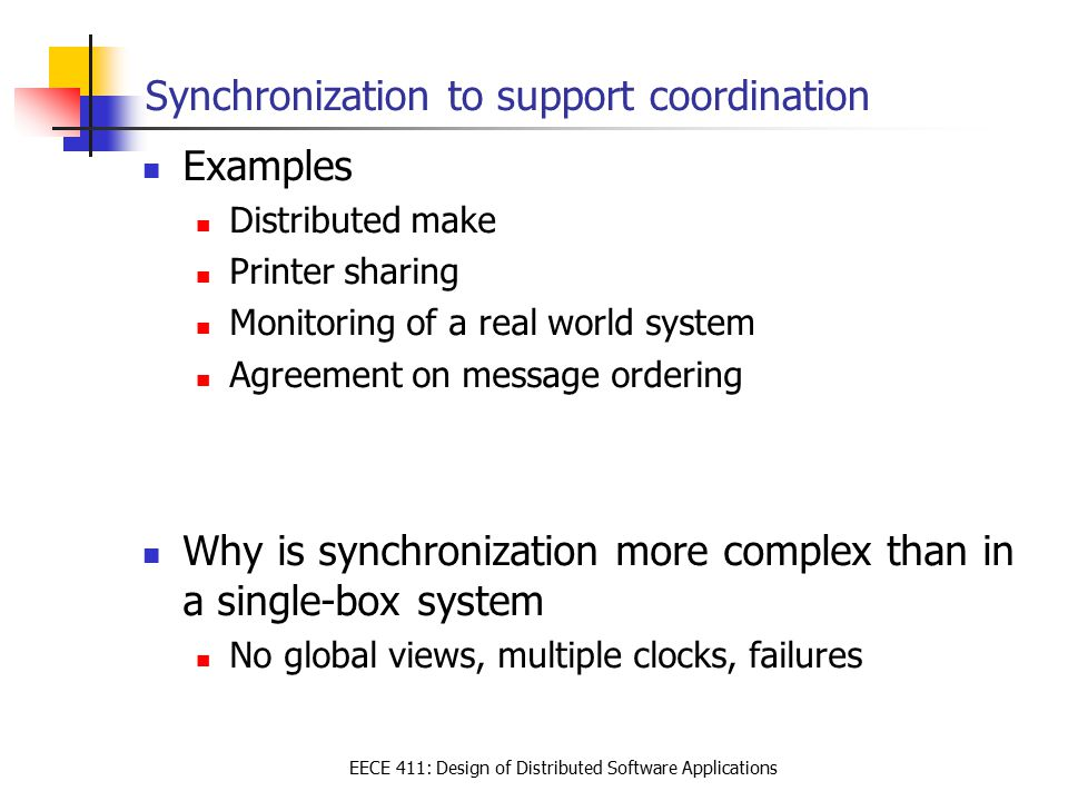 EECE 411: Design of Distributed Software Applications Synchronization to support coordination Examples Distributed make Printer sharing Monitoring of a real world system Agreement on message ordering Why is synchronization more complex than in a single-box system No global views, multiple clocks, failures