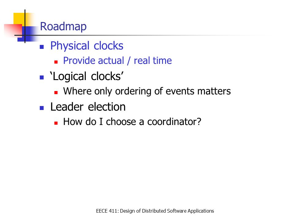 EECE 411: Design of Distributed Software Applications Roadmap Physical clocks Provide actual / real time 'Logical clocks' Where only ordering of events matters Leader election How do I choose a coordinator