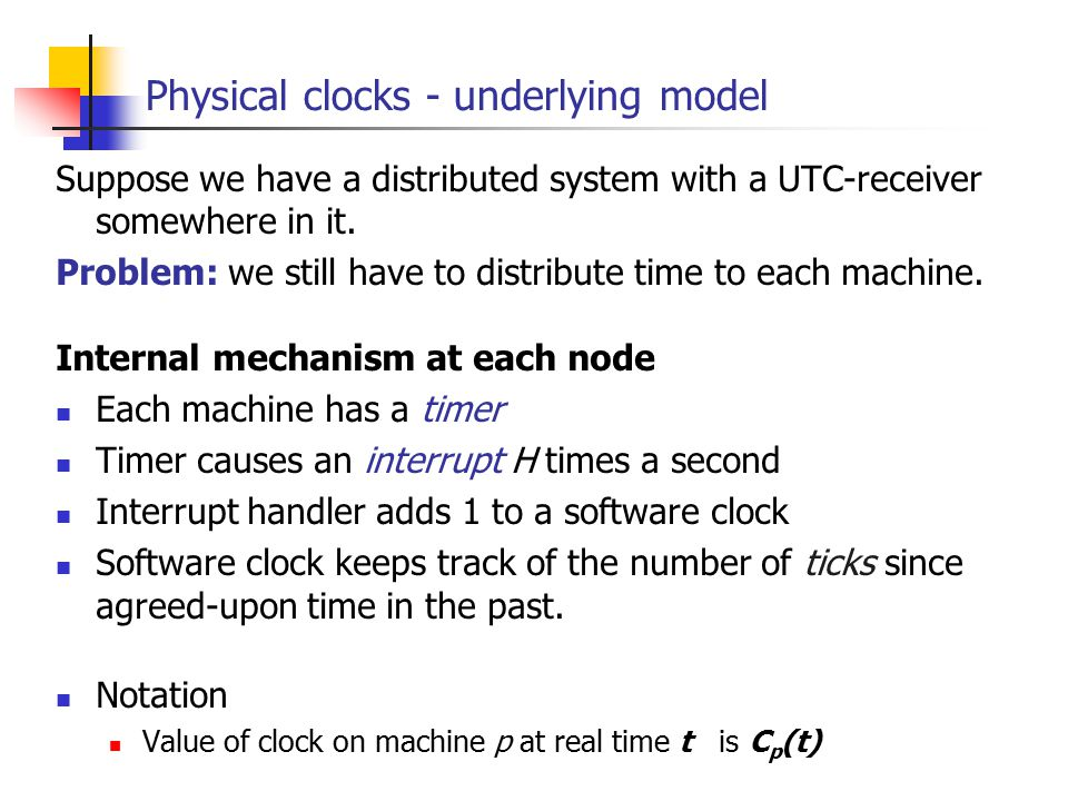 EECE 411: Design of Distributed Software Applications Physical clocks - underlying model Suppose we have a distributed system with a UTC-receiver somewhere in it.