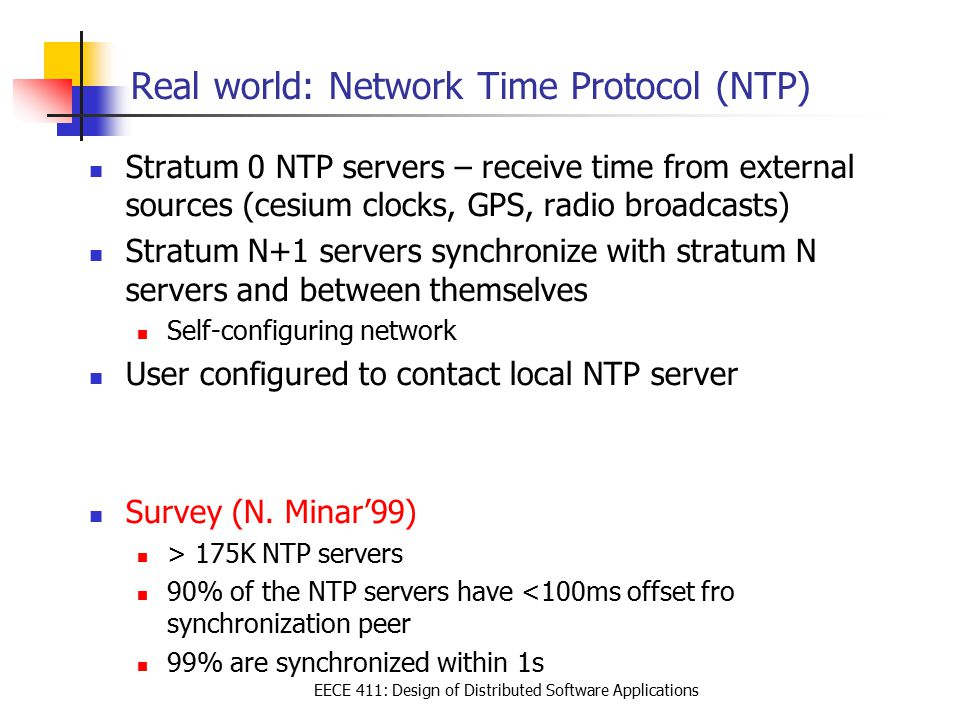 EECE 411: Design of Distributed Software Applications Real world: Network Time Protocol (NTP) Stratum 0 NTP servers – receive time from external sourc