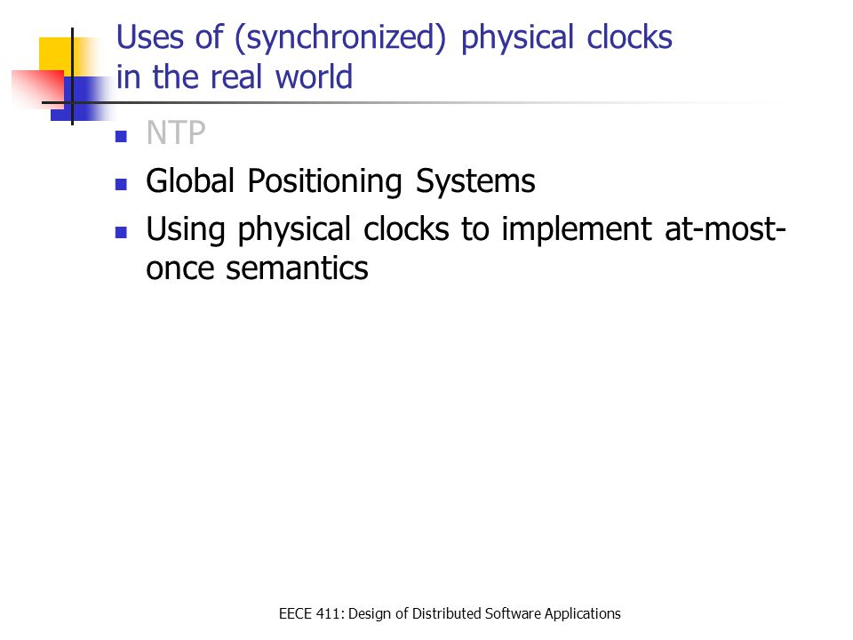 EECE 411: Design of Distributed Software Applications Uses of (synchronized) physical clocks in the real world NTP Global Positioning Systems Using physical clocks to implement at-most- once semantics