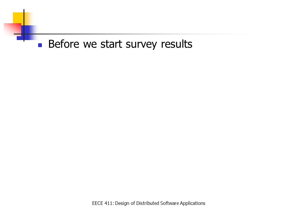 EECE 411: Design of Distributed Software Applications Before we start survey results