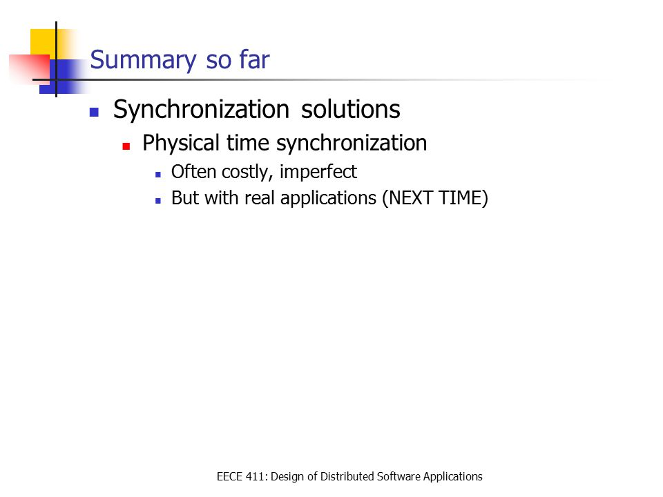 EECE 411: Design of Distributed Software Applications Summary so far Synchronization solutions Physical time synchronization Often costly, imperfect B