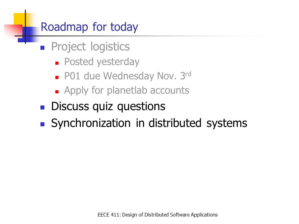 EECE 411: Design of Distributed Software Applications Roadmap for today Project logistics Posted yesterday P01 due Wednesday Nov.