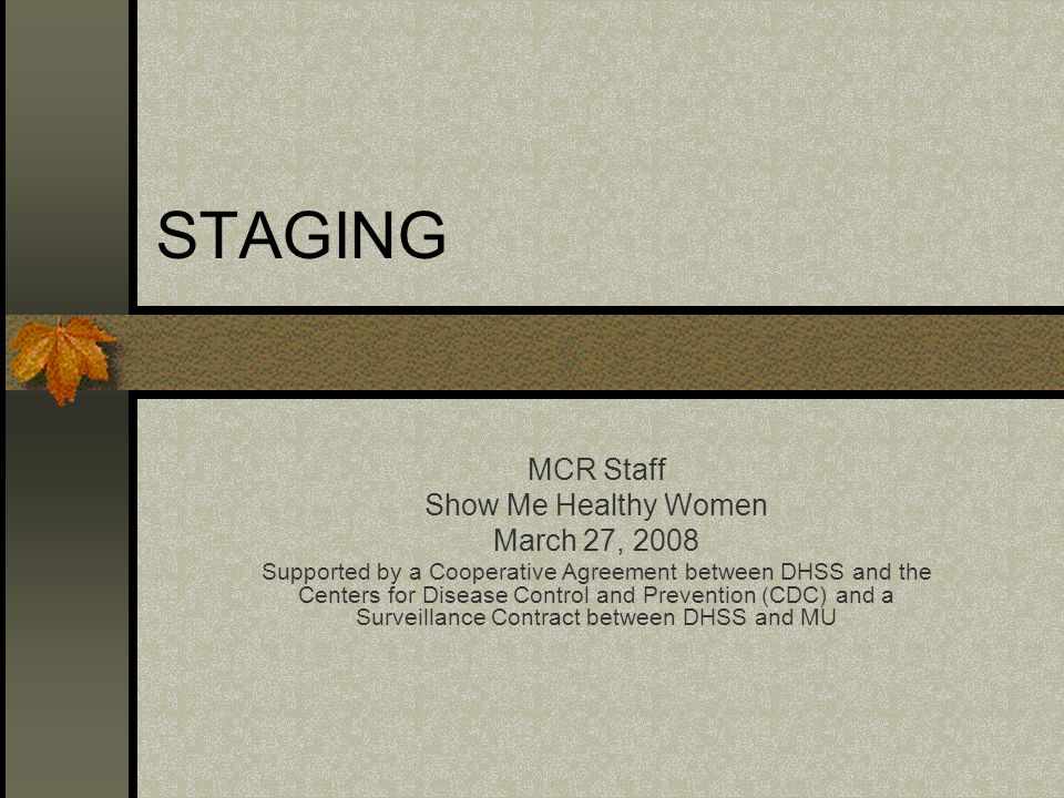 STAGING MCR Staff Show Me Healthy Women March 27, 2008 Supported by a Cooperative Agreement between DHSS and the Centers for Disease Control and Prevention (CDC) and a Surveillance Contract between DHSS and MU