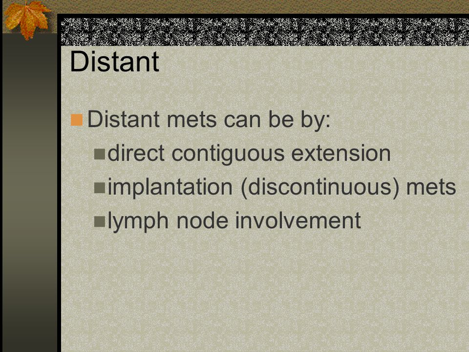 Distant Distant mets can be by: direct contiguous extension implantation (discontinuous) mets lymph node involvement