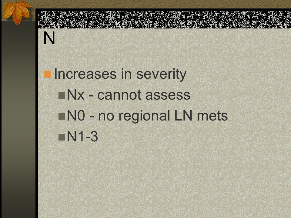 N Increases in severity Nx - cannot assess N0 - no regional LN mets N1-3