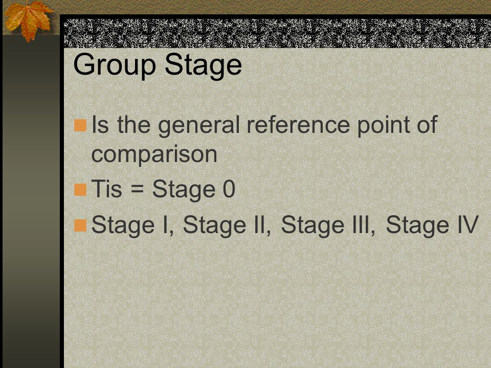 Group Stage Is the general reference point of comparison Tis = Stage 0 Stage I, Stage II, Stage III, Stage IV