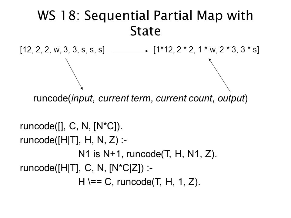 WS 18: Sequential Partial Map with State [12, 2, 2, w, 3, 3, s, s, s] [1*12, 2 * 2, 1 * w, 2 * 3, 3 * s] runcode(input, current term, current count, output) runcode([], C, N, [N*C]).