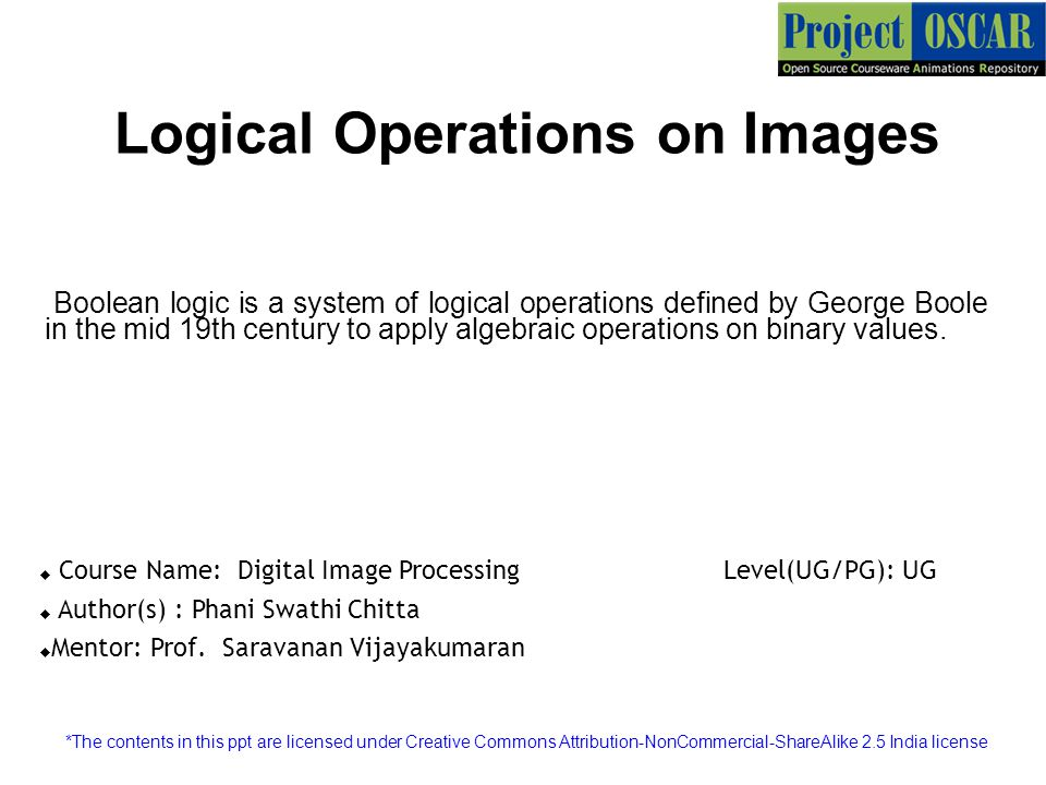 Logical Operations on Images Boolean logic is a system of logical operations defined by George Boole in the mid 19th century to apply algebraic operations on binary values.
