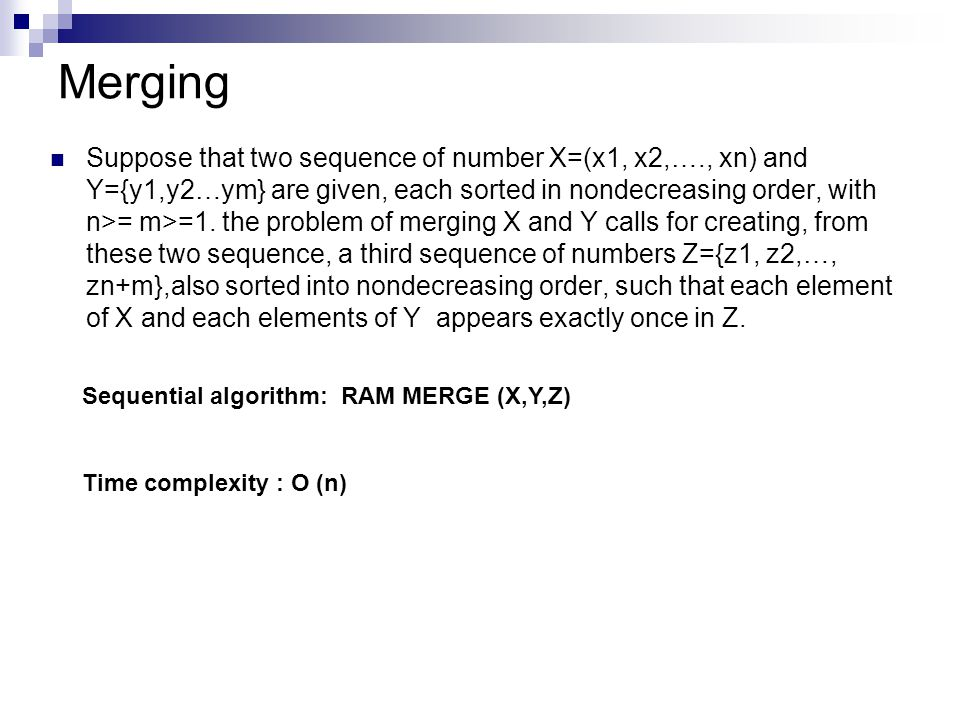 Merging Suppose that two sequence of number X=(x1, x2,…., xn) and Y={y1,y2…ym} are given, each sorted in nondecreasing order, with n>= m>=1.