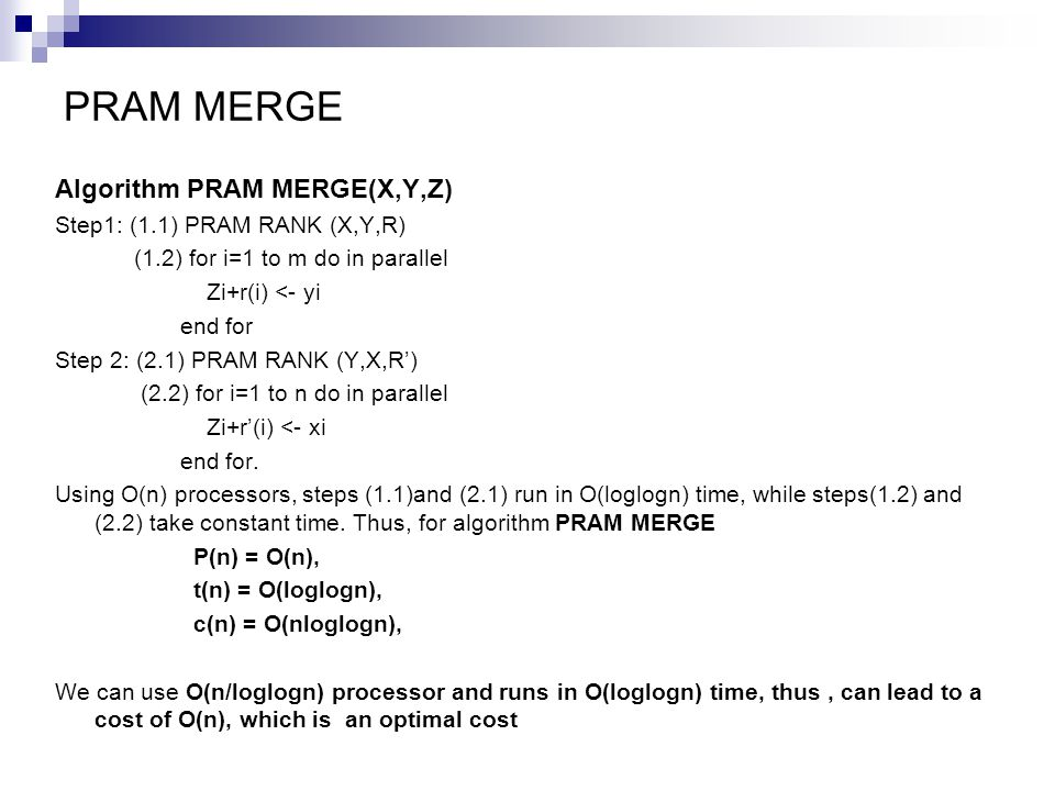 PRAM MERGE Algorithm PRAM MERGE(X,Y,Z) Step1: (1.1) PRAM RANK (X,Y,R) (1.2) for i=1 to m do in parallel Zi+r(i) <- yi end for Step 2: (2.1) PRAM RANK (Y,X,R') (2.2) for i=1 to n do in parallel Zi+r'(i) <- xi end for.