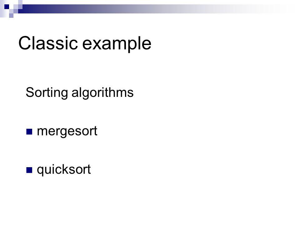 Classic example Sorting algorithms mergesort quicksort