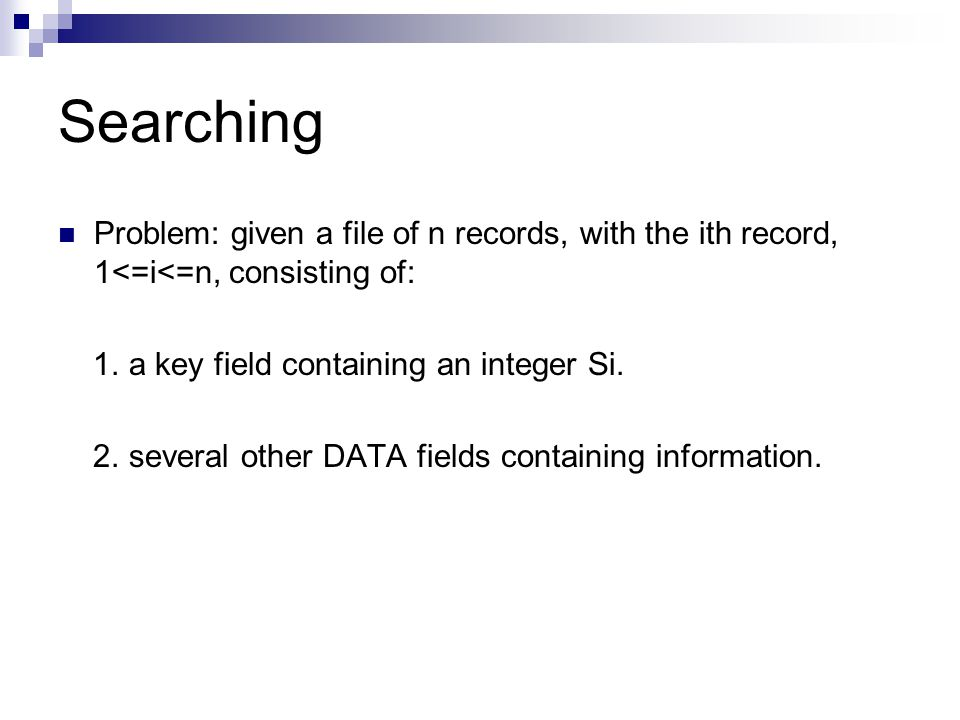 Searching Problem: given a file of n records, with the ith record, 1<=i<=n, consisting of: 1.