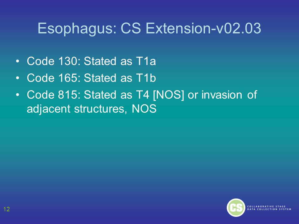 Esophagus: CS Extension-v02.03 Code 130: Stated as T1a Code 165: Stated as T1b Code 815: Stated as T4 [NOS] or invasion of adjacent structures, NOS 12
