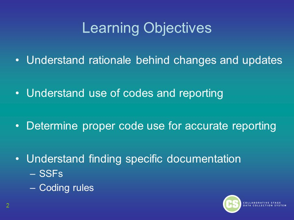 2 Learning Objectives Understand rationale behind changes and updates Understand use of codes and reporting Determine proper code use for accurate rep