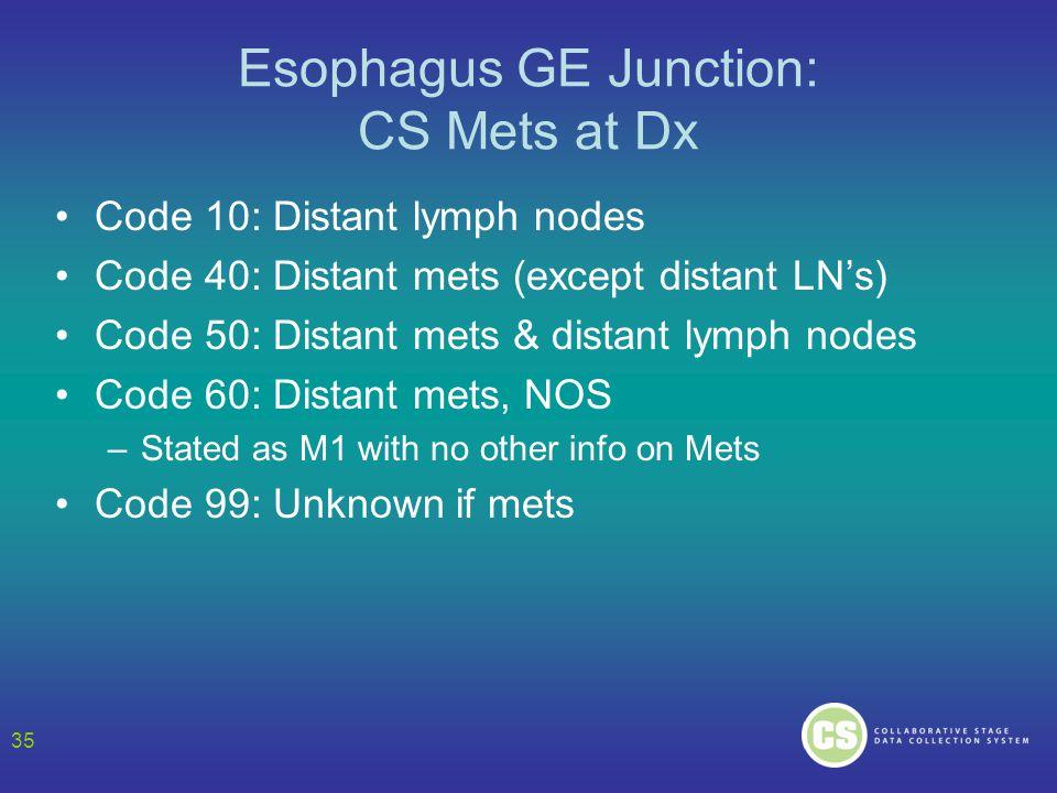 Esophagus GE Junction: CS Mets at Dx Code 10: Distant lymph nodes Code 40: Distant mets (except distant LN's) Code 50: Distant mets & distant lymph no
