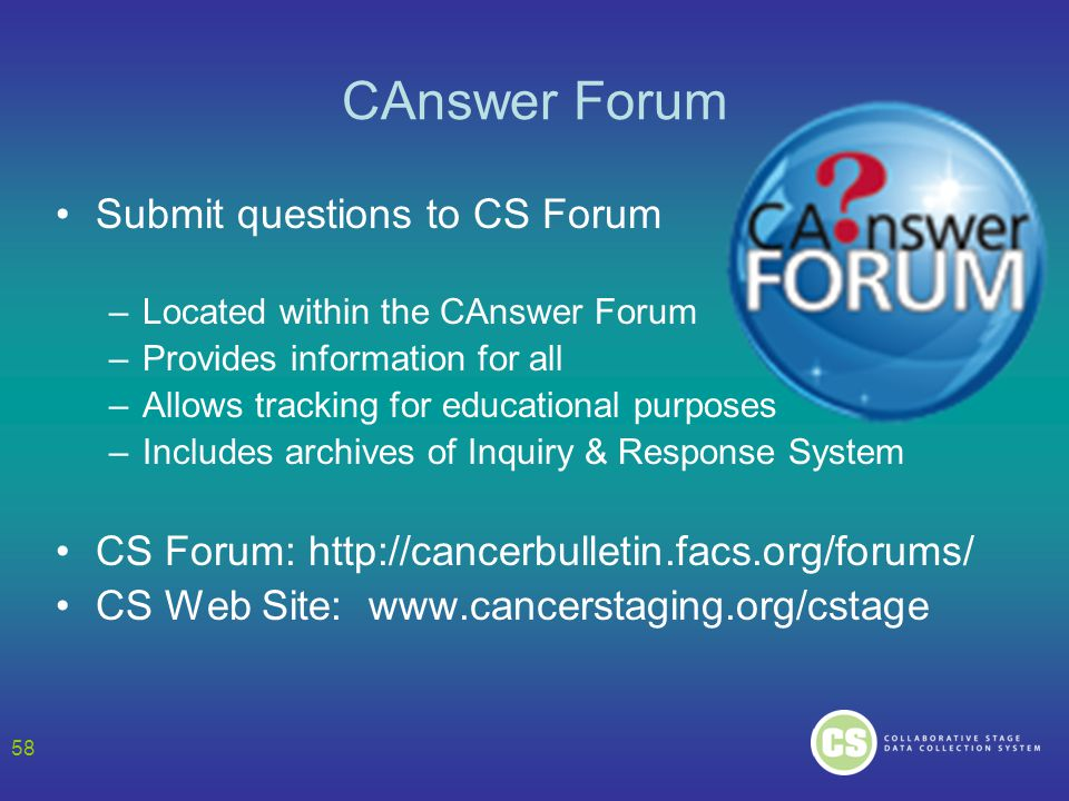 58 CAnswer Forum Submit questions to CS Forum –Located within the CAnswer Forum –Provides information for all –Allows tracking for educational purpose