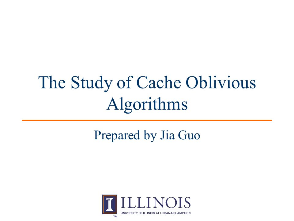 CS598dhp 12 Cache Oblivious Algorithms Have no parameters about hardware, such as cache size (Z), cache-line length (L).